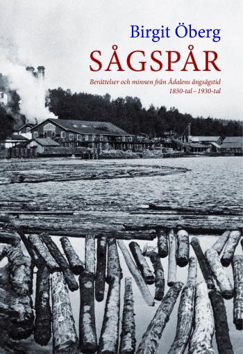 Sågspår - Berättelser Och Minnen Från Ådalens Ångsångstid 1850-tal - 1930-tal