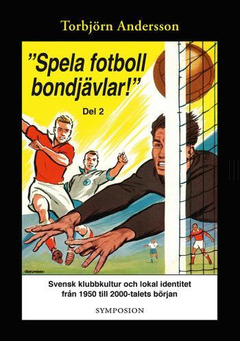 """""""spela Fotboll Bondjävlar!"""" - En Studie Av Svensk Klubbkultur Och Lokal Identitet Från 1950 Till 2000-talets Början. D. 2, Degerfors, Åtvidaberg, Södertälje, Stockholm Och Umeå"""