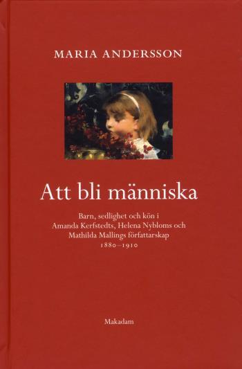 Att Bli Människa - Barn, Sedlighet Och Kön I Amanda Kerfstedts, Helena Nybloms Och Matilda Mallings Författarskap