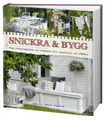 Snickra & Bygg - Från Förvaringslåda Och Utedusch Till Cykelskjul Och Trädäck