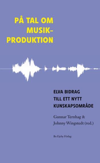 På Tal Om Musikproduktion - Elva Bidrag Till Ett Nytt Kunskapsområde