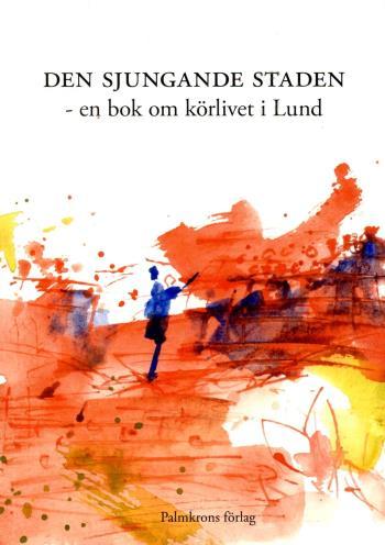 Den Sjungande Staden - En Bok Om Körlivet I Lund