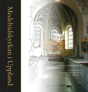 Medeltidskyrkan I Uppland - Restaurering Och Rumslig Förnyelse Under 1900-talet