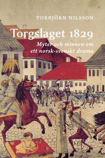 Torgslaget 1829 - Myter Och Minnen Om Ett Norsk-svenskt Drama