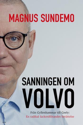 Sanningen Om Volvo - Från Gyllenhammar Till Geely- En Radikal Fackordförandes Berättelse