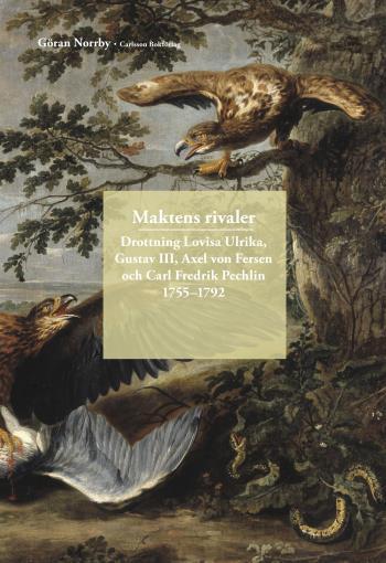 Maktens Rivaler - Drottning Lovisa Ulrika, Gustav Iii, Axel Von Fersen Och Carl Fredrik Pechlin 1755-1792;