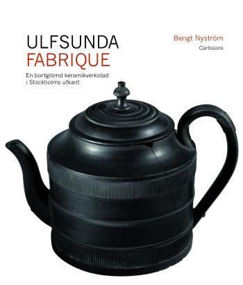 Ulfsunda Fabrique - En Bortglömd Keramiskverkstad I Stockholms Utkant  - 1791-1823 - Från Bengt Reinhold Geijer Till Christian Arvid Linning