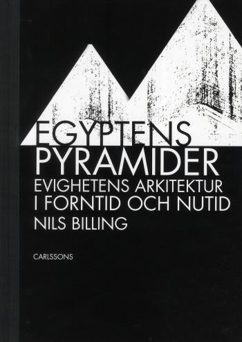 Egyptens Pyramider - Evighetens Arkitektur I Forntid Och Nutid