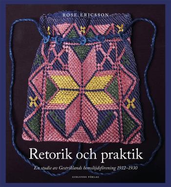 Retorik Och Praktik - En Studie Av Gestriklands Hemslöjdsförening 1912-1930