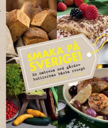 Smaka På Sverige! - En Matresa Med Gårdsbutikernas Bästa Recept