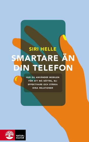 Smartare Än Din Telefon - Hur Du Använder Mobilen För Att Må Bättre, Bli Effektivare Och Stärka Dina Relationer