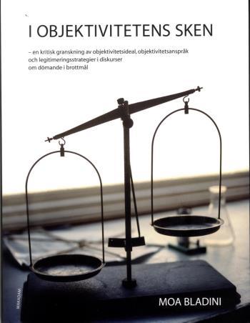 I Objektivitetens Sken - En Kritisk Granskning Av Objektivitetsideal, Objektivitetsanspråk Och Legitimeringsstrategier I Diskurser Om Dömande I Brottmål