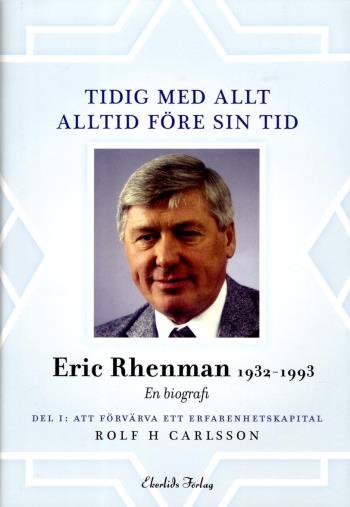 Tidig Med Allt - Alltid Före Sin Tid - En Biografi Om Eric Rhenman (1932-93). D. 1, Att Förvärva Ett Erfarenhetskapital. Om Uppväxt, Utbildning Och Den Tidiga Karriären (1932-65)