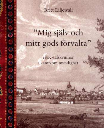 Mig Själv Och Mitt Gods Förvalta - 1800-tals Kvinnor I Kamp Om Myndighet