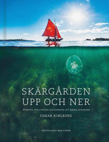Skärgården Upp Och Ner - Äventyr, Upplevelser Och Konsten Att Rädda Östersjön
