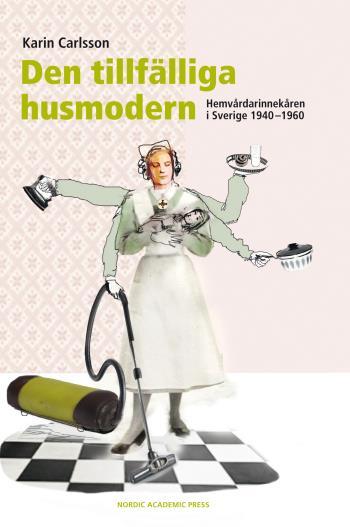 Den Tillfälliga Husmodern - Hemvårdarinnekåren I Sverige 1940-1960