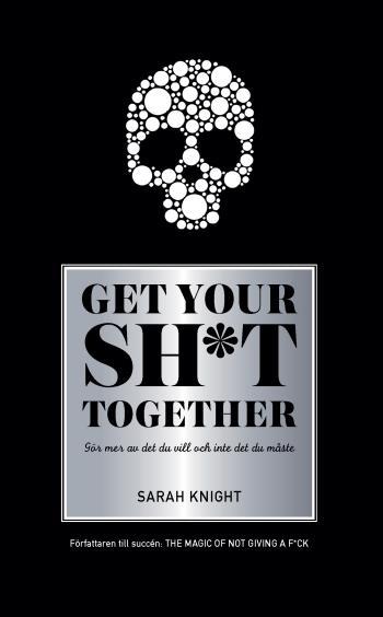 Get Your Sh*t Together - Hur Du Slutar Oroa Dig Över Vad Du Borde Göra Så Du Kan Avsluta Det Du Måste Få Gjort Och Ägna Dig Åt Det Du Vill Göra