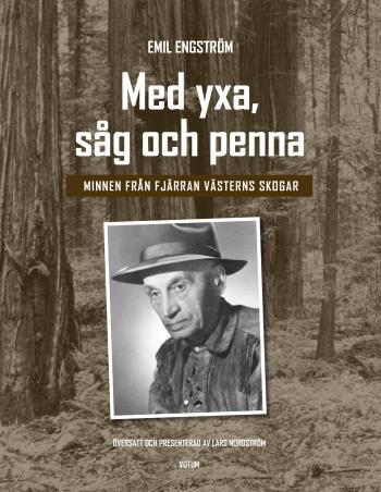 Med Yxa, Såg Och Penna - Minnen Från Fjärran Västerns Skogar