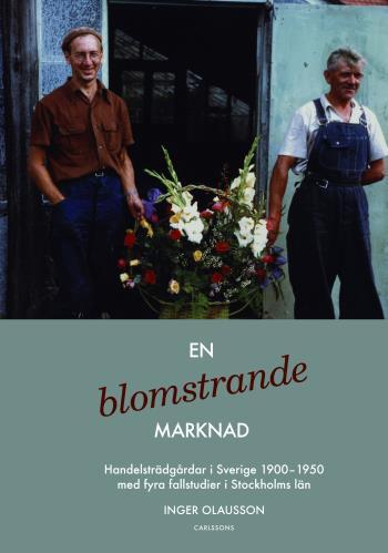 En Blomstrande Marknad - Handelsträdgårdar I Sverige 1900-1950 Med Fyra Fallstudier I Stockholms Län