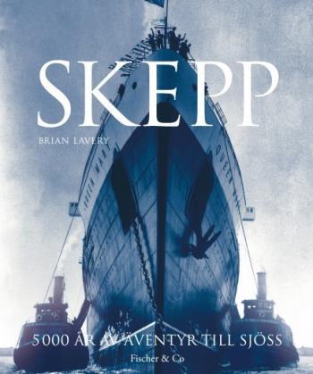 Skepp - 5 000 År Av Äventyr Till Sjöss