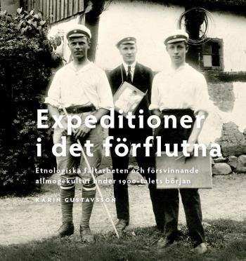 Expeditioner I Det Förflutna - Etnologiska Fältarbeten Och Försvinnande Allmogekultur Under 1900-talets Början