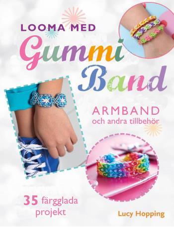 Looma Med Gummiband - Armband Och Andra Accessoarer - 35 Färgstarka Projekt