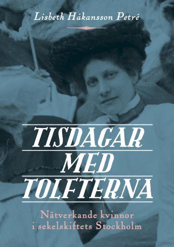 Tisdagar Med Tolfterna - Nätverkande Kvinnor I Sekelskiftets Stockholm