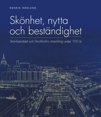 Skönhet, Nytta Och Beständighet - Skönhetsrådet Och Stockholms Utveckling Under 100 År