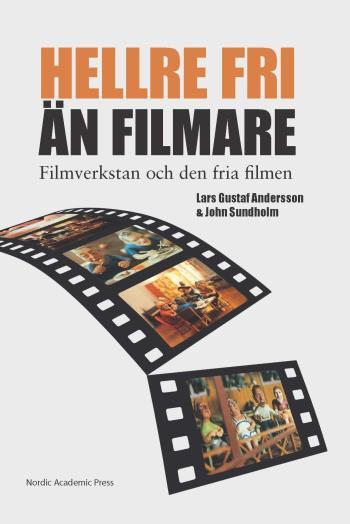 """""""hellre Fri Än Filmare"""" - Filmverkstan Och Den Fria Filmen"""