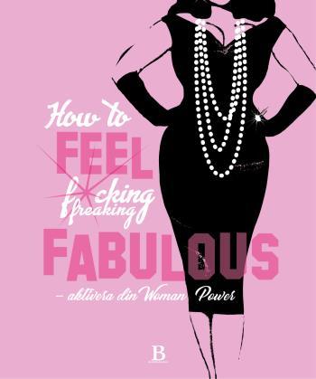 How To Feel Fucking, Freaking Fabulous - Aktivera Din Woman Power