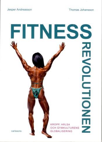 Fitnessrevolutionen - Kropp, Hälsa Och Gymkulturens Globalisering