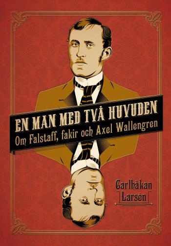 En Man Med Två Huvuden - Om Axel Wallengren Och Falstaff, Fakir