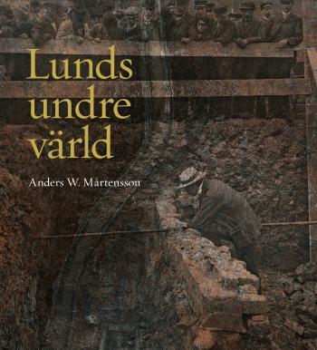 Lunds Undre Värld - En Ovärderlig Kunskapskälla Till Stadens Historia D. 1 1890-1939