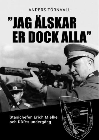 """""""jag Älskar Er Dock Alla - Stasichefen Erich Mielke Och Ddrs Undergång"""