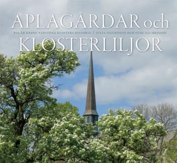 Aplagårdar Och Klosterliljor - 800 År Kring Vadstena Klosters Historia