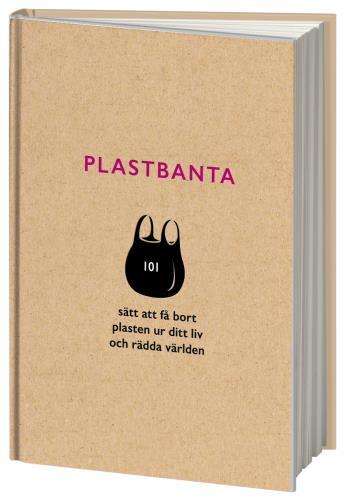 Plastbanta - 101 Sätt Att Få Bort Plasten Ur Ditt Liv Och Rädda Världen