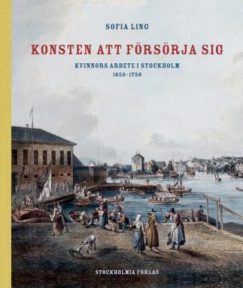 Konsten Att Försörja Sig - Kvinnors Arbete I Stockholm 1650-1750