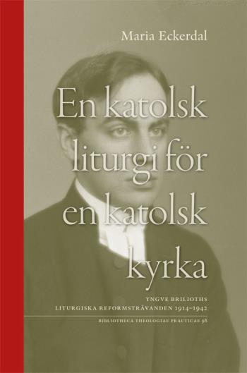 En Katolsk Liturgi För En Katolsk Kyrka - Yngve Brilioths Liturgiska Reformsträvanden 1914-1942