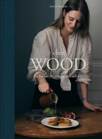 Chez Wood - En Kokbok För Vardag, Vila Och Fest