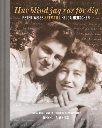 Hur Blind Jag Var För Dig - Peter Weiss Brev Till Helga Henschen