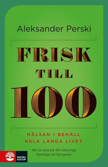 Frisk Till 100 - Hälsan I Behåll Hela Långa Livet