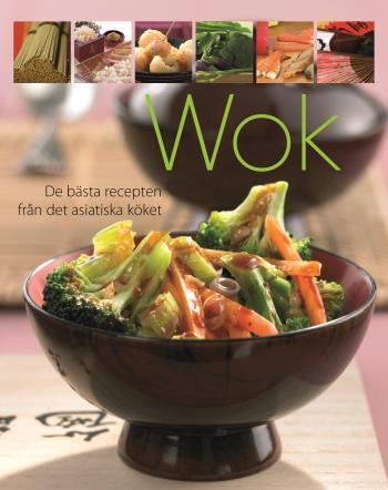 Wok - De Bästa Recepten Från Det Asiatiska Köket