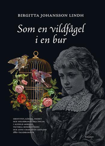 Som En Vildfågel I En Bur - Identitet, Kärlek, Frihet Och Melodramatiska Inslag I Alfhild Agrells, Victoria Benedictssons Och Anne Charlotte Lefflers 1880-talsdramatik