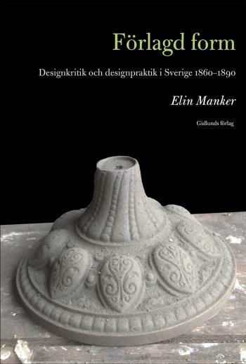 Förlagd Form - Designkritik Och Designpraktik I Sverige 1860-1890