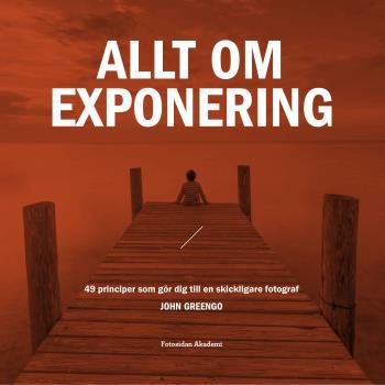 Allt Om Exponering - 49 Principer Som Gör Dig Till En Skickligare Fotograf