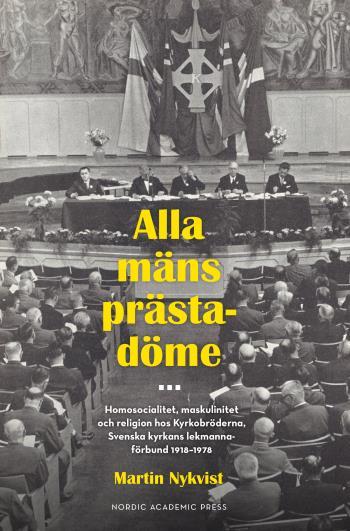 Alla Mäns Prästadöme - Homosocialitet, Maskulinitet Och Religion Hos Kyrkobröderna. Svenska Kyrkans Lekmannaförbund 1918 - 1978
