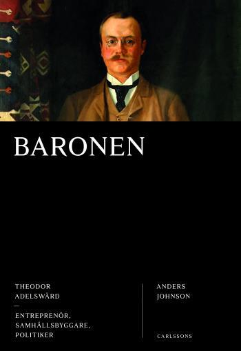 Baronen - Theodor Adelswärd - Entreprenör, Samhällsbyggare, Politiker