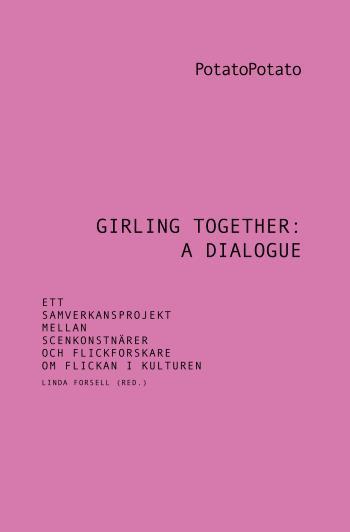 Girling Together- A Dialogue - Ett Samverkansprojekt Mellan Scenkonstnärer Och Flickforskare Om Flickan I Kulturen