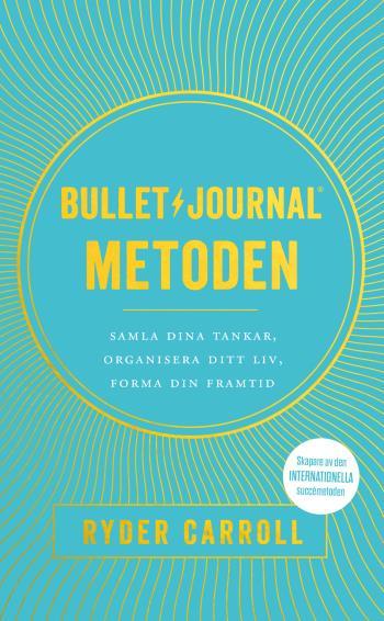Bullet Journal-metoden - Samla Dina Tankar, Organisera Ditt Liv, Forma Din Framtid