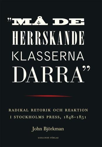 """""""må De Herrskande Klasserna Darra"""" - Radikal Retorik Och Reaktion I Stockholms Press, 1848-1851"""